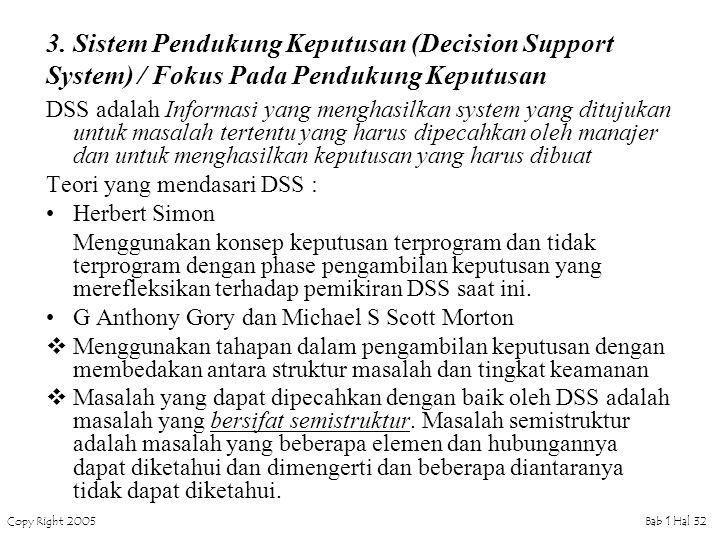 Copy Right 2005Bab 1 Hal 32 3. Sistem Pendukung Keputusan (Decision Support System) / Fokus Pada Pendukung Keputusan DSS adalah Informasi yang menghas