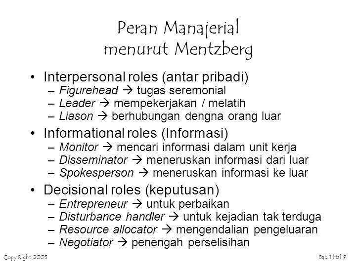 Copy Right 2005Bab 1 Hal 9 Peran Manajerial menurut Mentzberg Interpersonal roles (antar pribadi) –Figurehead  tugas seremonial –Leader  mempekerjak
