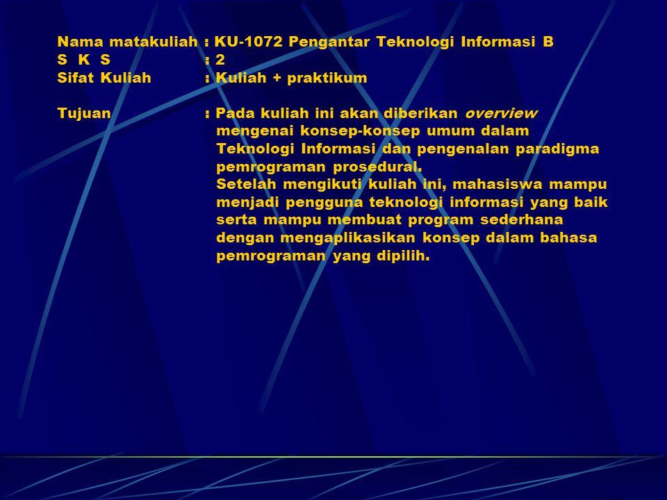 Nama matakuliah : KU-1072 Pengantar Teknologi Informasi B S K S : 2 Sifat Kuliah : Kuliah + praktikum Tujuan : Pada kuliah ini akan diberikan overview mengenai konsep-konsep umum dalam Teknologi Informasi dan pengenalan paradigma pemrograman prosedural.