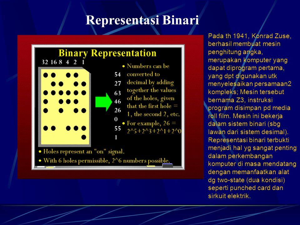 Representasi Binari Pada th 1941, Konrad Zuse, berhasil membuat mesin penghitung angka, merupakan komputer yang dapat diprogram pertama, yang dpt digunakan utk menyelesaikan persamaan2 kompleks; Mesin tersebut bernama Z3, instruksi program disimpan pd media roll film.