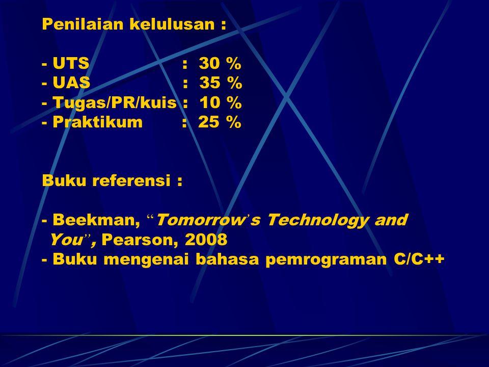 Penilaian kelulusan : - UTS : 30 % - UAS : 35 % - Tugas/PR/kuis : 10 % - Praktikum : 25 % Buku referensi : - Beekman, Tomorrow ' s Technology and You , Pearson, 2008 - Buku mengenai bahasa pemrograman C/C++