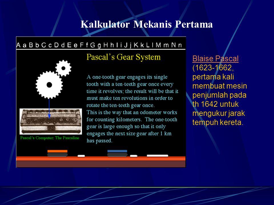 Kalkulator Mekanis Pertama Blaise Pascal Blaise Pascal (1623-1662, pertama kali membuat mesin penjumlah pada th 1642 untuk mengukur jarak tempuh kereta.