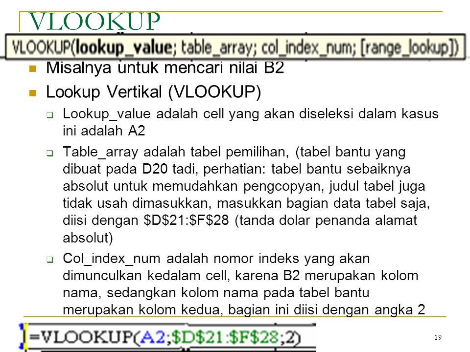 19 VLOOKUP Misalnya untuk mencari nilai B2 Lookup Vertikal (VLOOKUP)  Lookup_value adalah cell yang akan diseleksi dalam kasus ini adalah A2  Table_