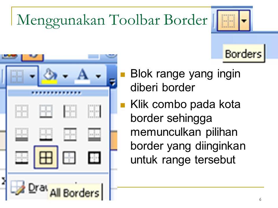 6 Menggunakan Toolbar Border Blok range yang ingin diberi border Klik combo pada kota border sehingga memunculkan pilihan border yang diinginkan untuk