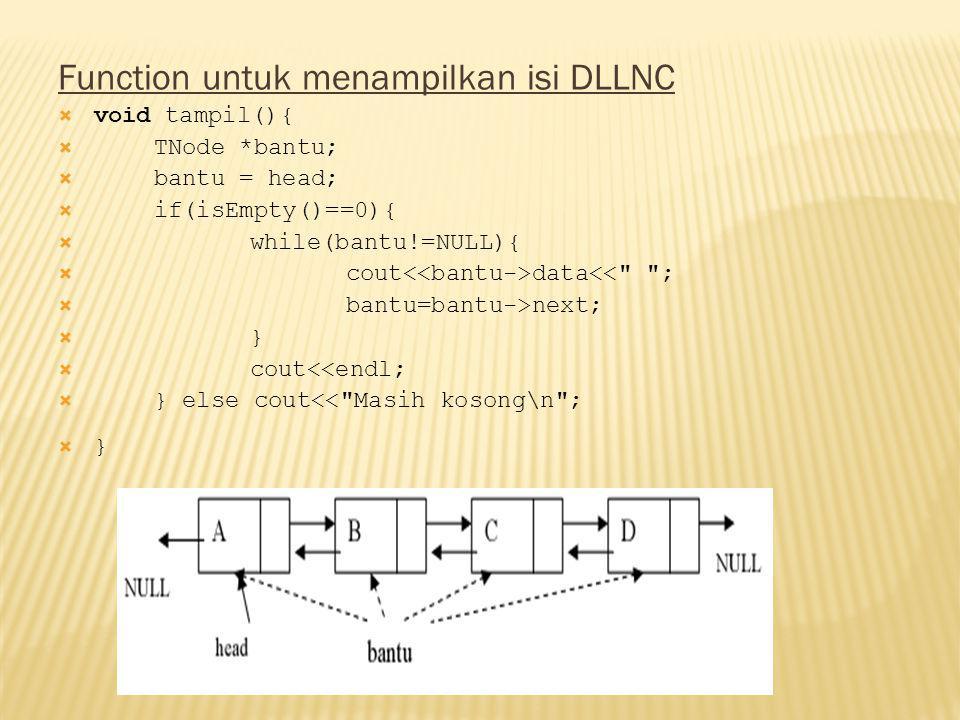 Function untuk menampilkan isi DLLNC  void tampil(){  TNode *bantu;  bantu = head;  if(isEmpty()==0){  while(bantu!=NULL){  cout data<< ;  bantu=bantu->next;  }  cout<<endl;  } else cout<< Masih kosong\n ;  }