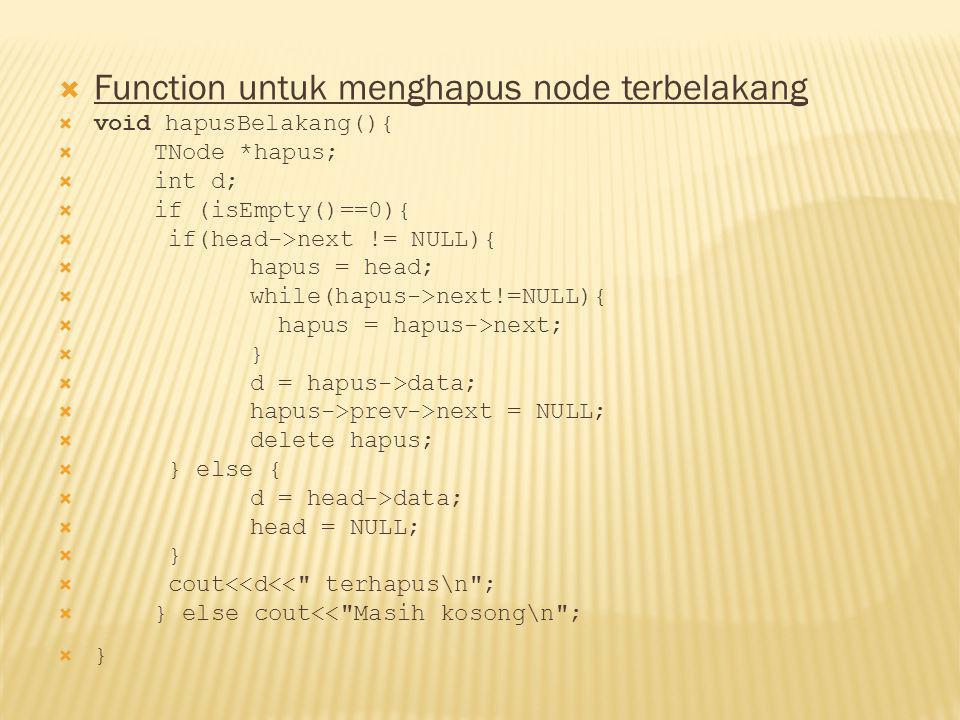  Function untuk menghapus node terbelakang  void hapusBelakang(){  TNode *hapus;  int d;  if (isEmpty()==0){  if(head->next != NULL){  hapus = head;  while(hapus->next!=NULL){  hapus = hapus->next;  }  d = hapus->data;  hapus->prev->next = NULL;  delete hapus;  } else {  d = head->data;  head = NULL;  }  cout<<d<< terhapus\n ;  } else cout<< Masih kosong\n ;  }