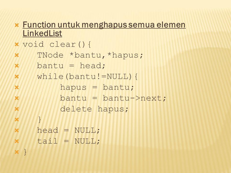  Function untuk menghapus semua elemen LinkedList  void clear(){  TNode *bantu,*hapus;  bantu = head;  while(bantu!=NULL){  hapus = bantu;  bantu = bantu->next;  delete hapus;  }  head = NULL;  tail = NULL;  }
