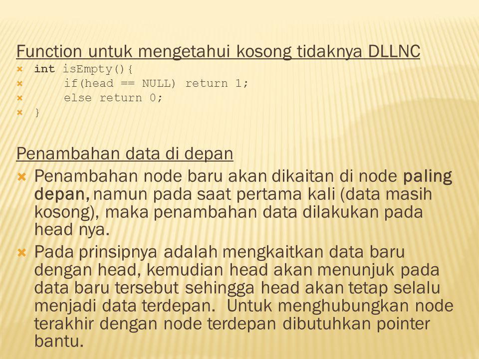  void insertDepan(int databaru){  TNode *baru;  baru = new TNode;  baru->data = databaru;  baru->next = NULL;  baru->prev = NULL;  if(isEmpty()==1){  head=baru;  head->next = NULL;  head->prev = NULL;  }  else {  baru->next = head;  head->prev = baru;  head = baru;  }  cout<< Data masuk\n ;  }