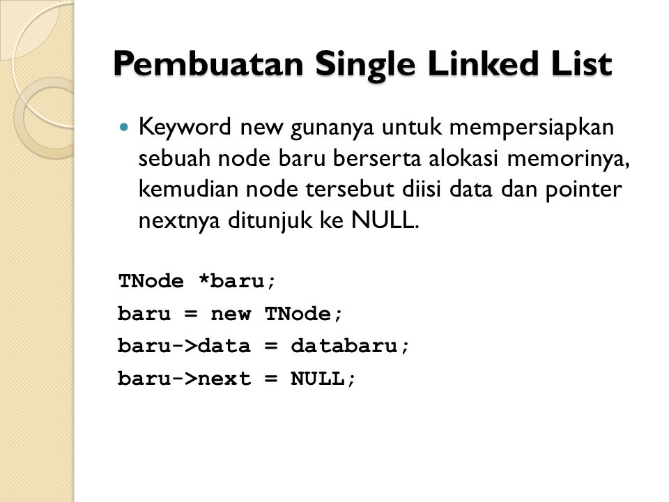 Pembuatan Single Linked List Keyword new gunanya untuk mempersiapkan sebuah node baru berserta alokasi memorinya, kemudian node tersebut diisi data dan pointer nextnya ditunjuk ke NULL.