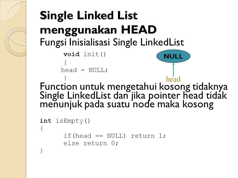 Single Linked List menggunakan HEAD Fungsi Inisialisasi Single LinkedList void init() { head = NULL; } Function untuk mengetahui kosong tidaknya Single LinkedList dan jika pointer head tidak menunjuk pada suatu node maka kosong int isEmpty() { if(head == NULL) return 1; else return 0; } NULL head