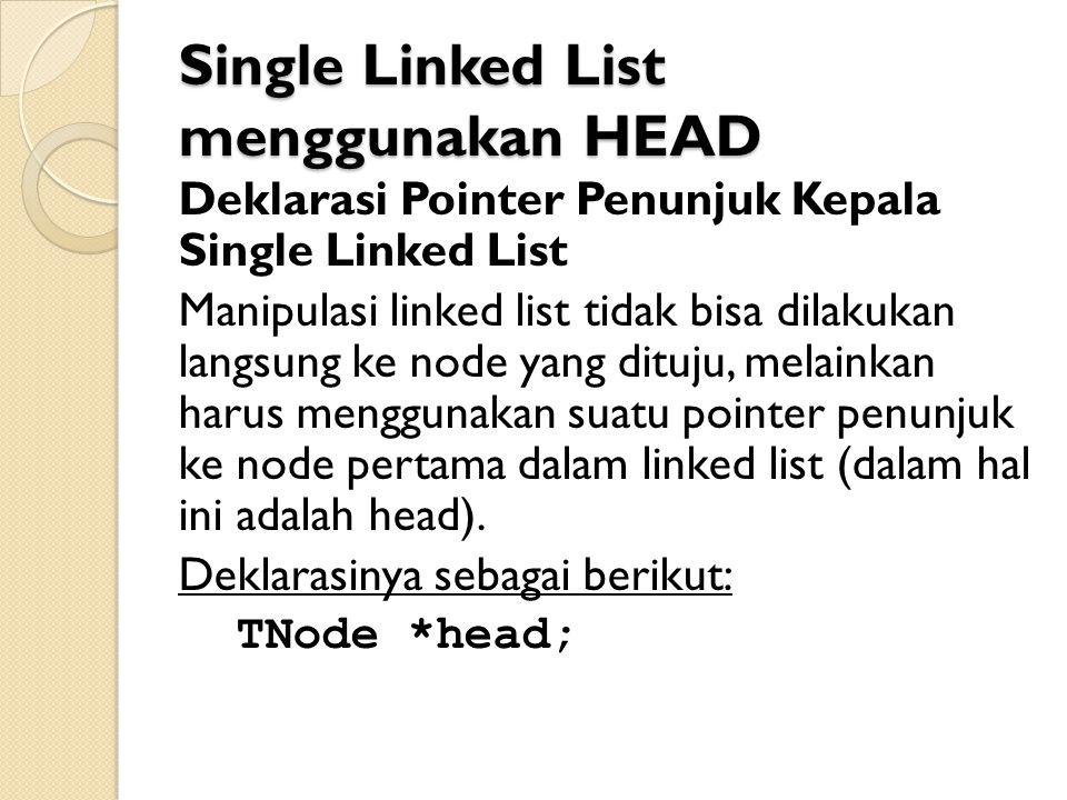 Single Linked List menggunakan HEAD Deklarasi Pointer Penunjuk Kepala Single Linked List Manipulasi linked list tidak bisa dilakukan langsung ke node yang dituju, melainkan harus menggunakan suatu pointer penunjuk ke node pertama dalam linked list (dalam hal ini adalah head).