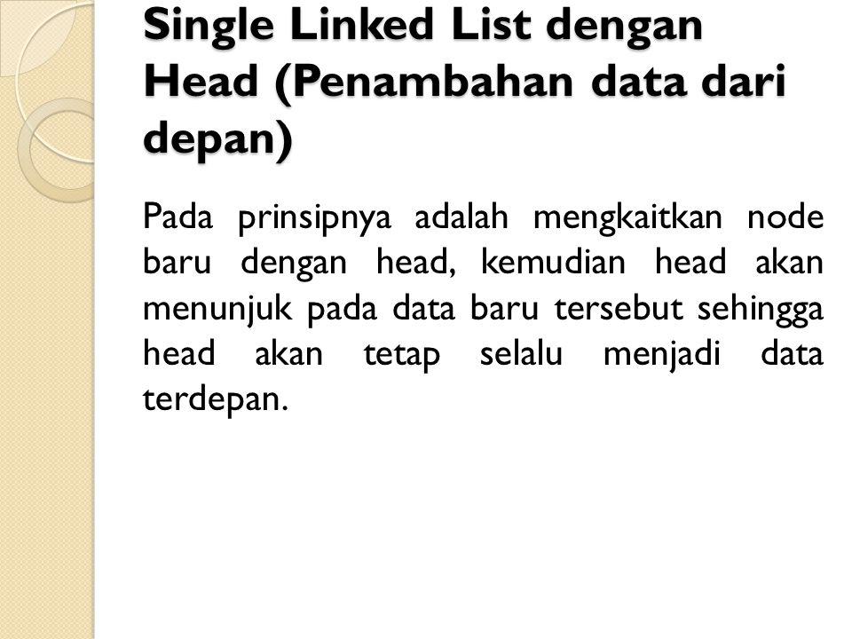 Single Linked List dengan Head (Penambahan data dari depan) Pada prinsipnya adalah mengkaitkan node baru dengan head, kemudian head akan menunjuk pada data baru tersebut sehingga head akan tetap selalu menjadi data terdepan.