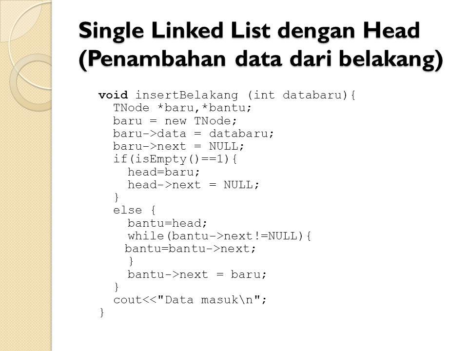 Single Linked List dengan Head (Penambahan data dari belakang) void insertBelakang (int databaru){ TNode *baru,*bantu; baru = new TNode; baru->data = databaru; baru->next = NULL; if(isEmpty()==1){ head=baru; head->next = NULL; } else { bantu=head; while(bantu->next!=NULL){ bantu=bantu->next; } bantu->next = baru; } cout<< Data masuk\n ; }