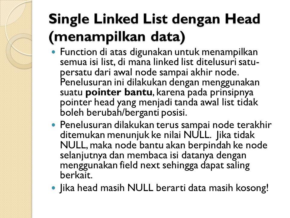 Single Linked List dengan Head (menampilkan data) Function di atas digunakan untuk menampilkan semua isi list, di mana linked list ditelusuri satu- persatu dari awal node sampai akhir node.