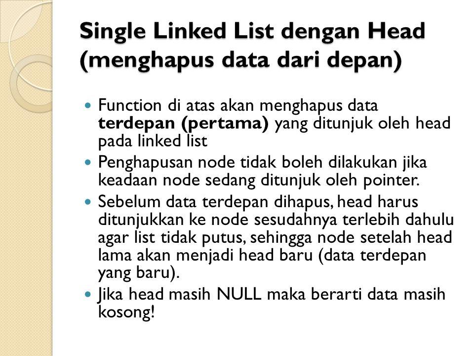 Single Linked List dengan Head (menghapus data dari depan) Function di atas akan menghapus data terdepan (pertama) yang ditunjuk oleh head pada linked list Penghapusan node tidak boleh dilakukan jika keadaan node sedang ditunjuk oleh pointer.