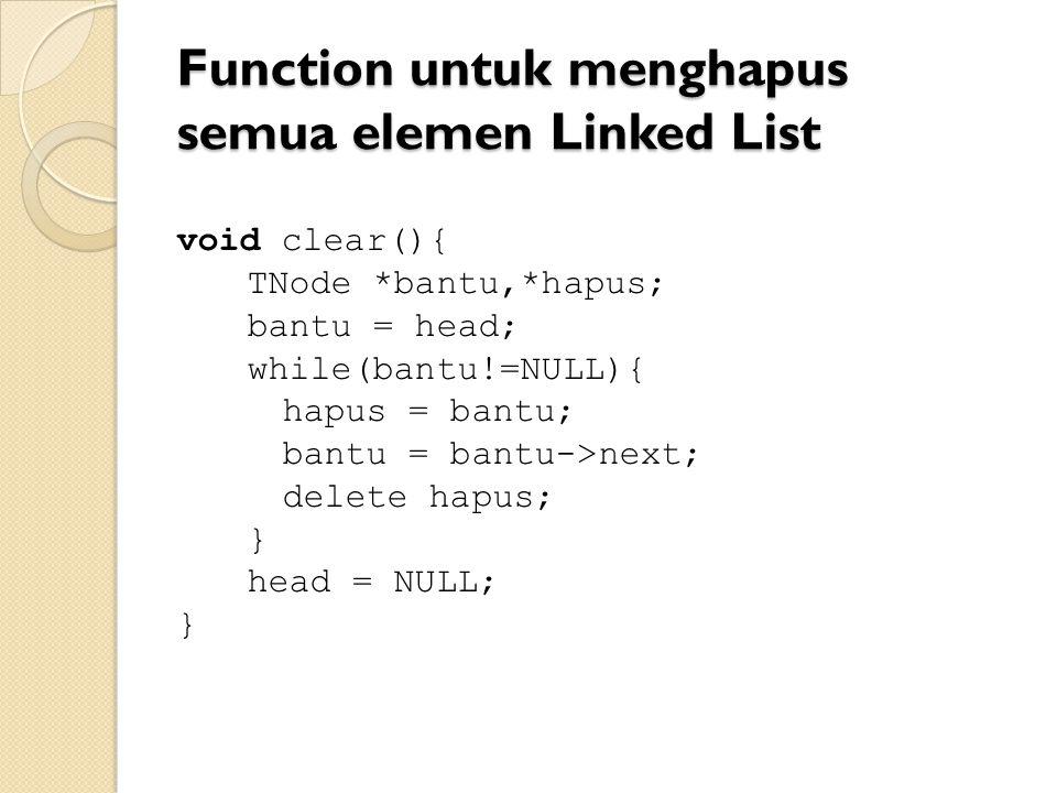 Function untuk menghapus semua elemen Linked List void clear(){ TNode *bantu,*hapus; bantu = head; while(bantu!=NULL){ hapus = bantu; bantu = bantu->next; delete hapus; } head = NULL; }