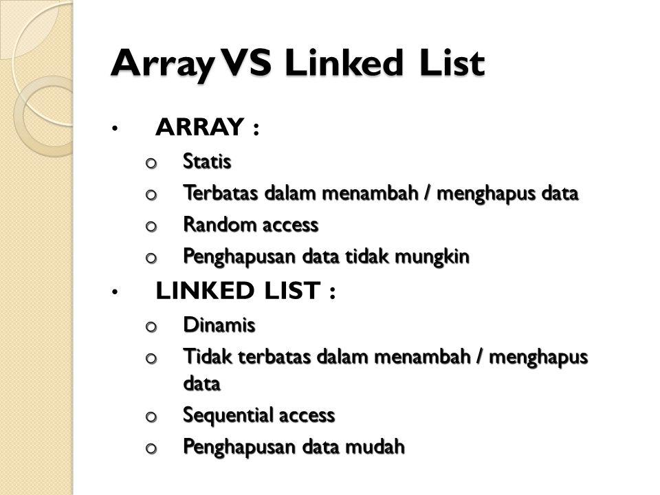 Array VS Linked List ARRAY : o Statis o Terbatas dalam menambah / menghapus data o Random access o Penghapusan data tidak mungkin LINKED LIST : o Dinamis o Tidak terbatas dalam menambah / menghapus data o Sequential access o Penghapusan data mudah