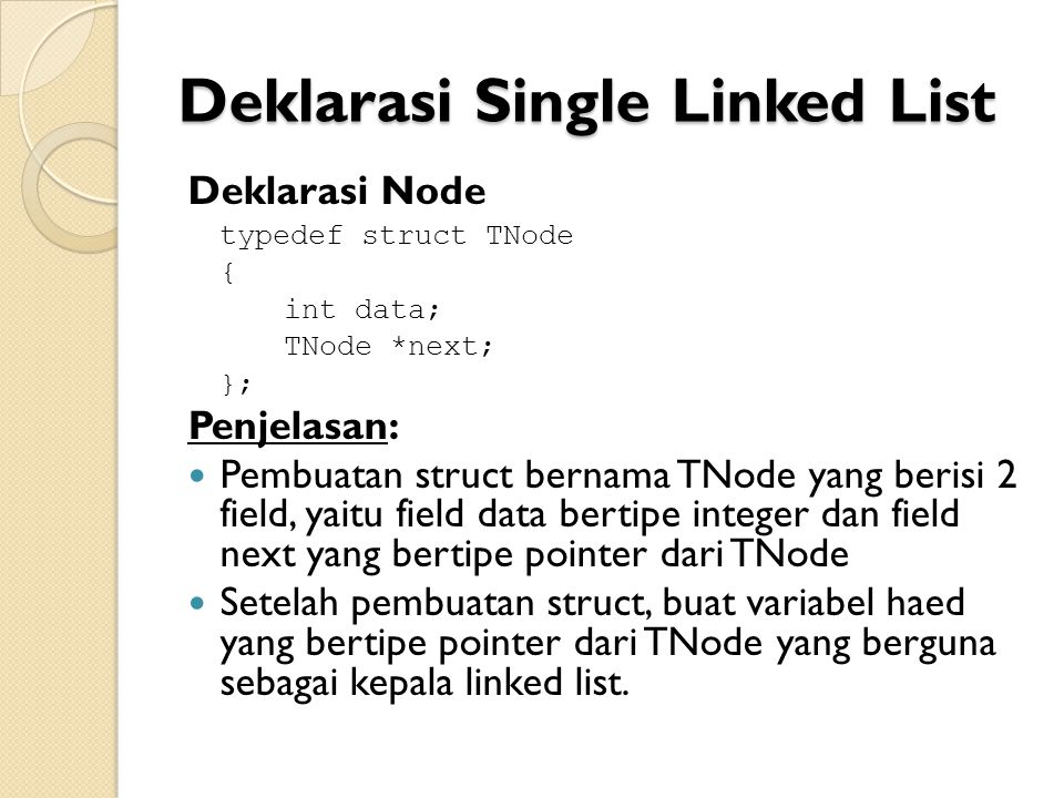 Deklarasi Single Linked List Deklarasi Node typedef struct TNode { int data; TNode *next; }; Penjelasan: Pembuatan struct bernama TNode yang berisi 2 field, yaitu field data bertipe integer dan field next yang bertipe pointer dari TNode Setelah pembuatan struct, buat variabel haed yang bertipe pointer dari TNode yang berguna sebagai kepala linked list.