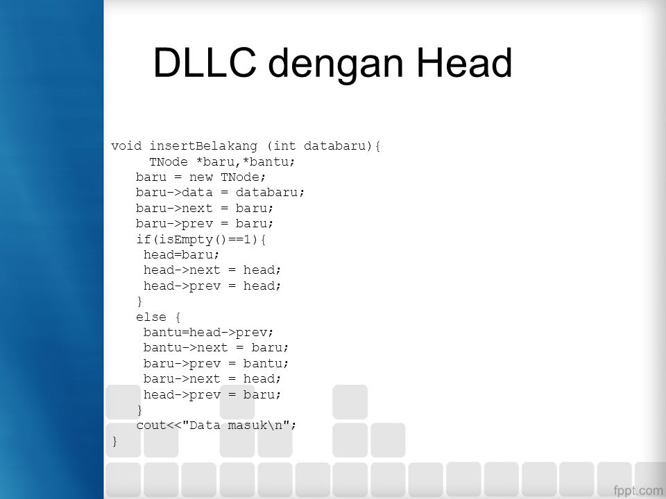 DLLC dengan Head void insertBelakang (int databaru){ TNode *baru,*bantu; baru = new TNode; baru->data = databaru; baru->next = baru; baru->prev = baru; if(isEmpty()==1){ head=baru; head->next = head; head->prev = head; } else { bantu=head->prev; bantu->next = baru; baru->prev = bantu; baru->next = head; head->prev = baru; } cout<< Data masuk\n ; }