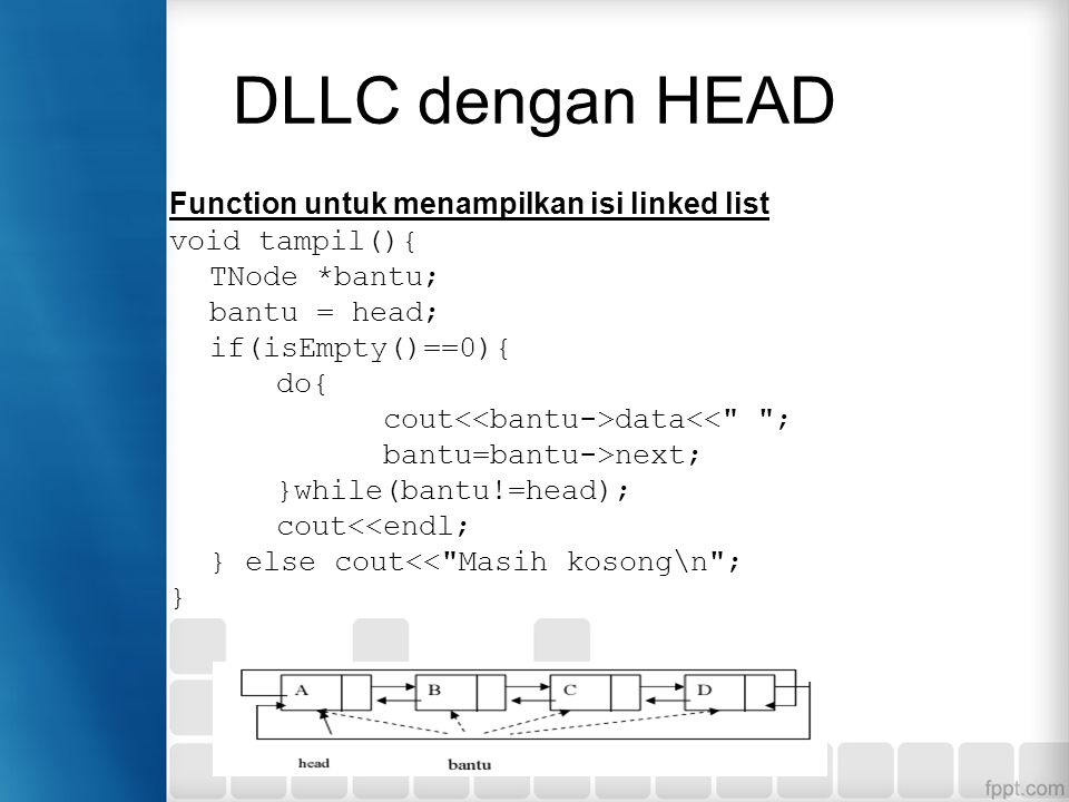 Function untuk menampilkan isi linked list void tampil(){ TNode *bantu; bantu = head; if(isEmpty()==0){ do{ cout data<<