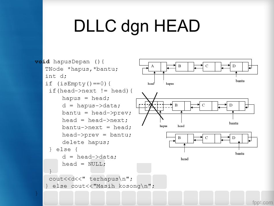 DLLC dgn HEAD void hapusDepan (){ TNode *hapus,*bantu; int d; if (isEmpty()==0){ if(head->next != head){ hapus = head; d = hapus->data; bantu = head->prev; head = head->next; bantu->next = head; head->prev = bantu; delete hapus; } else { d = head->data; head = NULL; } cout<<d<< terhapus\n ; } else cout<< Masih kosong\n ; }