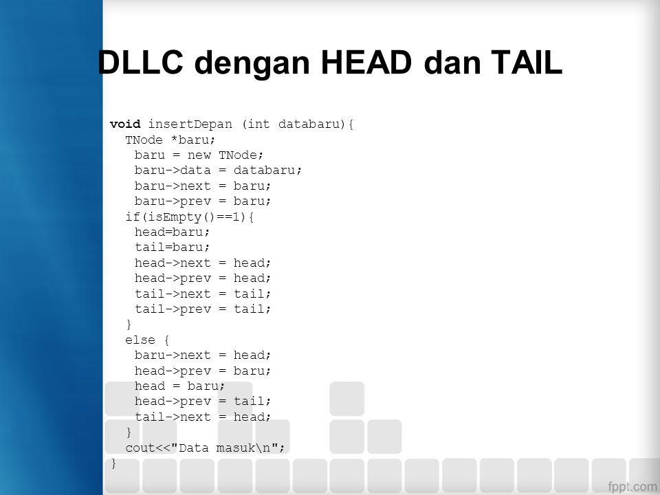DLLC dengan HEAD dan TAIL void insertDepan (int databaru){ TNode *baru; baru = new TNode; baru->data = databaru; baru->next = baru; baru->prev = baru; if(isEmpty()==1){ head=baru; tail=baru; head->next = head; head->prev = head; tail->next = tail; tail->prev = tail; } else { baru->next = head; head->prev = baru; head = baru; head->prev = tail; tail->next = head; } cout<< Data masuk\n ; }