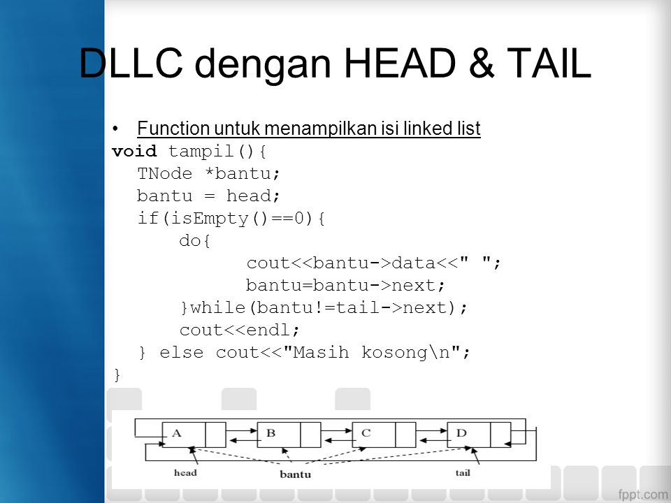 Function untuk menampilkan isi linked list void tampil(){ TNode *bantu; bantu = head; if(isEmpty()==0){ do{ cout data<< ; bantu=bantu->next; }while(bantu!=tail->next); cout<<endl; } else cout<< Masih kosong\n ; }