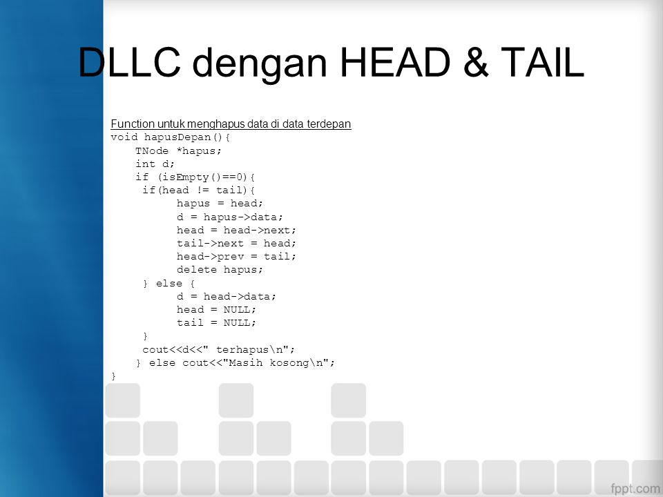 DLLC dengan HEAD & TAIL Function untuk menghapus data di data terdepan void hapusDepan(){ TNode *hapus; int d; if (isEmpty()==0){ if(head != tail){ hapus = head; d = hapus->data; head = head->next; tail->next = head; head->prev = tail; delete hapus; } else { d = head->data; head = NULL; tail = NULL; } cout<<d<< terhapus\n ; } else cout<< Masih kosong\n ; }