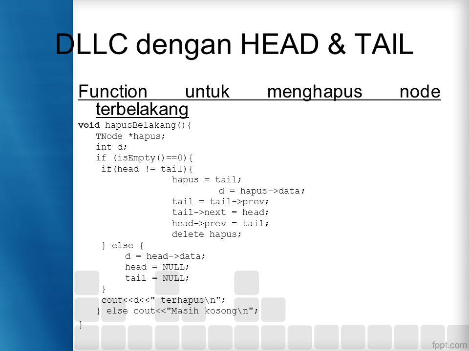 Function untuk menghapus node terbelakang void hapusBelakang(){ TNode *hapus; int d; if (isEmpty()==0){ if(head != tail){ hapus = tail; d = hapus->data; tail = tail->prev; tail->next = head; head->prev = tail; delete hapus; } else { d = head->data; head = NULL; tail = NULL; } cout<<d<< terhapus\n ; } else cout<< Masih kosong\n ; }