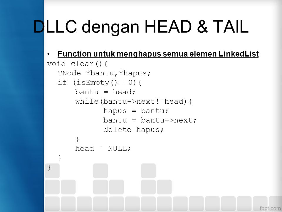 Function untuk menghapus semua elemen LinkedList void clear(){ TNode *bantu,*hapus; if (isEmpty()==0){ bantu = head; while(bantu->next!=head){ hapus =