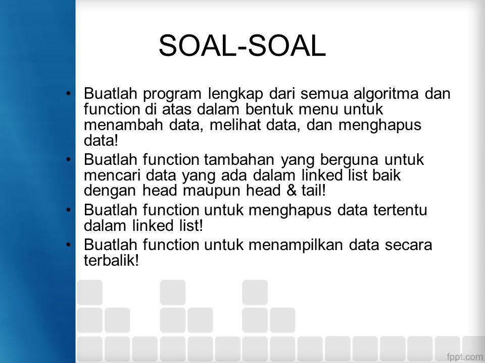 SOAL-SOAL Buatlah program lengkap dari semua algoritma dan function di atas dalam bentuk menu untuk menambah data, melihat data, dan menghapus data! B