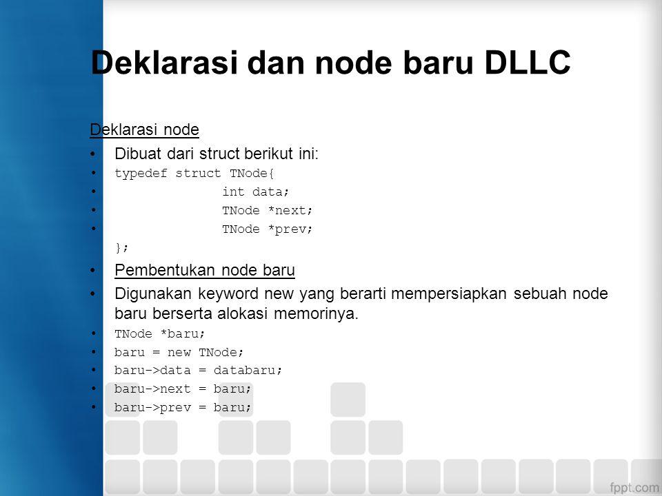 Deklarasi dan node baru DLLC Deklarasi node Dibuat dari struct berikut ini: typedef struct TNode{ int data; TNode *next; TNode *prev; }; Pembentukan n
