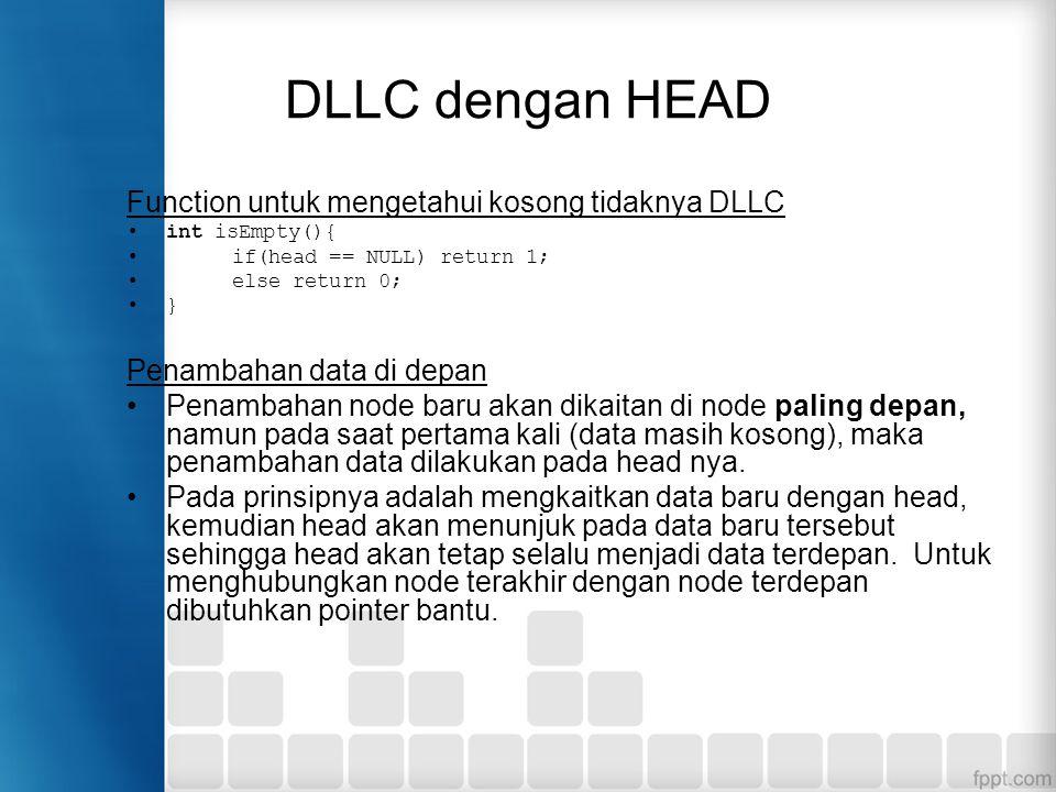 DLLC menggunakan Head void insertDepan(int databaru){ TNode *baru, *bantu; baru = new TNode; baru->data = databaru; baru->next = baru; baru->prev = baru; if(isEmpty()==1){ head=baru; head->next = head; head->prev = head; } else { bantu = head->prev; baru->next = head; head->prev = baru; head = baru; head->prev = bantu; bantu->next = head; } cout<< Data masuk\n ; }