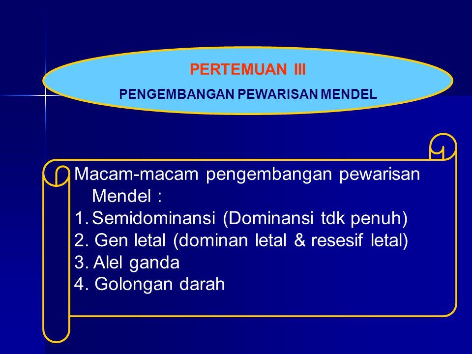 PERTEMUAN III PENGEMBANGAN PEWARISAN MENDEL Macam-macam pengembangan pewarisan Mendel : 1.Semidominansi (Dominansi tdk penuh) 2. Gen letal (dominan le
