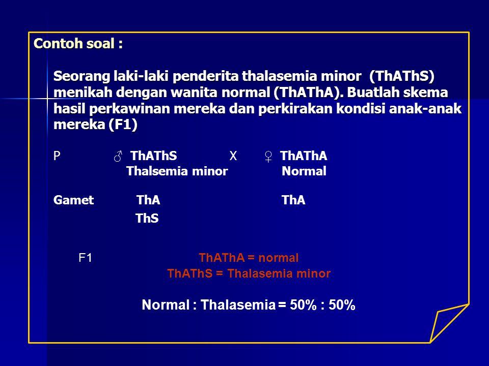 Contoh soal : Seorang laki-laki penderita thalasemia minor (ThAThS) menikah dengan wanita normal (ThAThA). Buatlah skema hasil perkawinan mereka dan p
