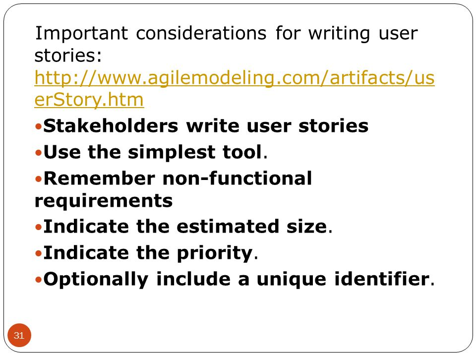 Important considerations for writing user stories: http://www.agilemodeling.com/artifacts/us erStory.htm http://www.agilemodeling.com/artifacts/us erS