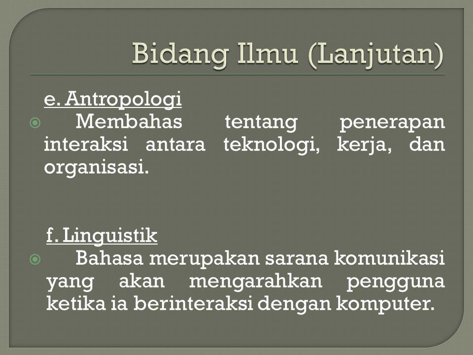 e. Antropologi  Membahas tentang penerapan interaksi antara teknologi, kerja, dan organisasi. f. Linguistik  Bahasa merupakan sarana komunikasi yang