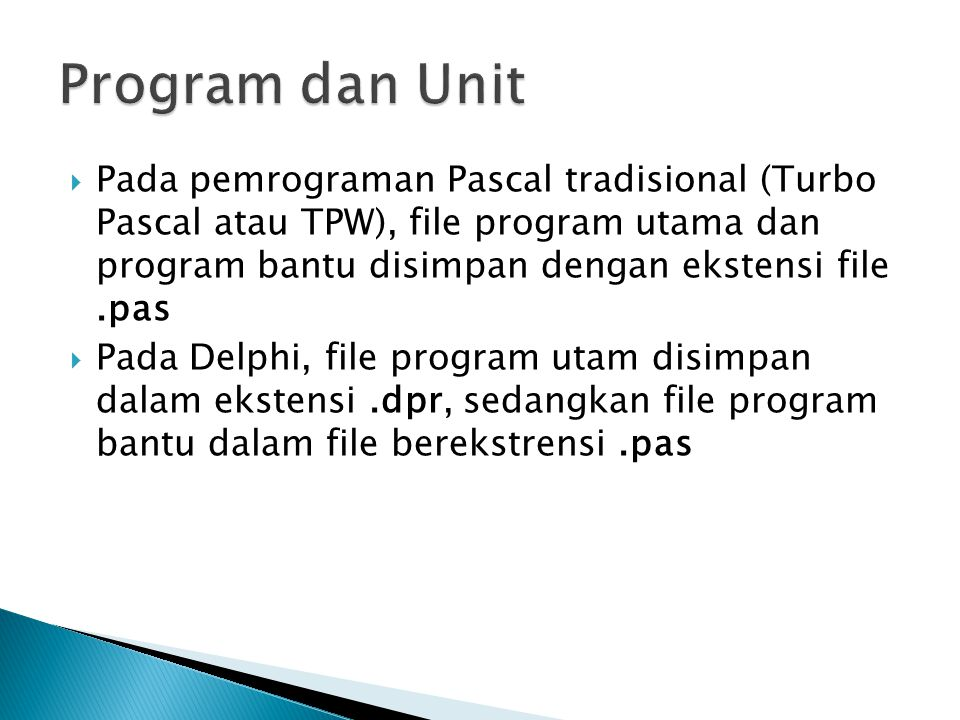  Pada pemrograman Pascal tradisional (Turbo Pascal atau TPW), file program utama dan program bantu disimpan dengan ekstensi file.pas  Pada Delphi, f