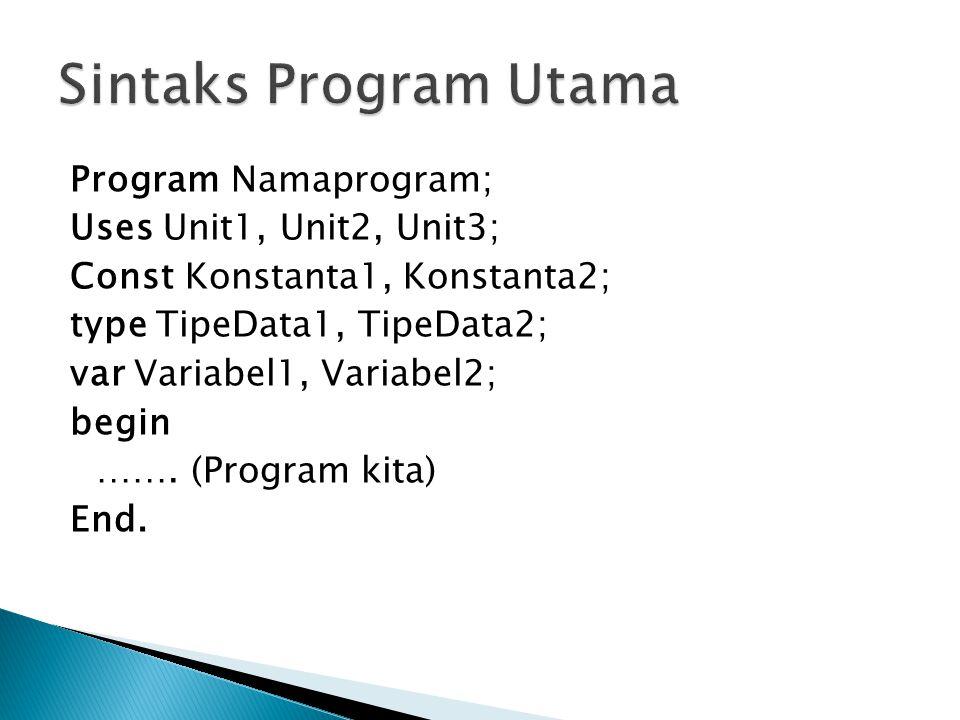 Program Namaprogram; Uses Unit1, Unit2, Unit3; Const Konstanta1, Konstanta2; type TipeData1, TipeData2; var Variabel1, Variabel2; begin ……. (Program k
