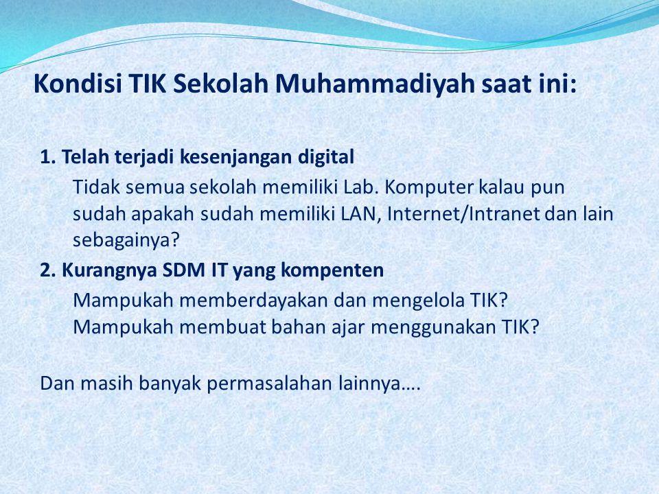 Kondisi TIK Sekolah Muhammadiyah saat ini: 1. Telah terjadi kesenjangan digital Tidak semua sekolah memiliki Lab. Komputer kalau pun sudah apakah suda