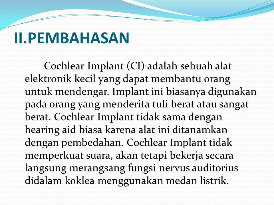 II.PEMBAHASAN Cochlear Implant (CI) adalah sebuah alat elektronik kecil yang dapat membantu orang untuk mendengar. Implant ini biasanya digunakan pada