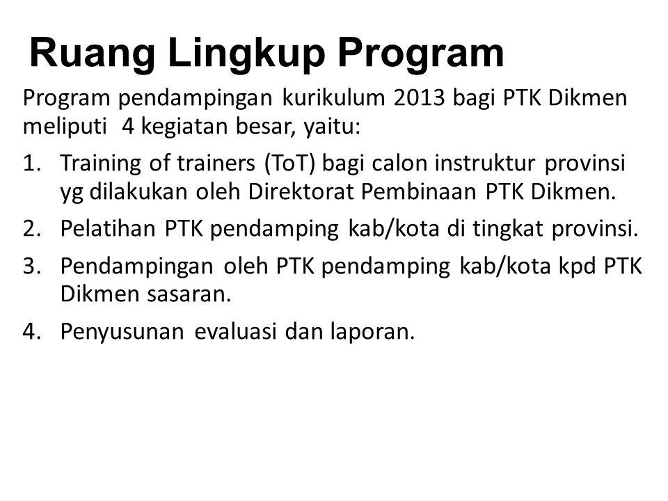 Ruang Lingkup Program Program pendampingan kurikulum 2013 bagi PTK Dikmen meliputi 4 kegiatan besar, yaitu: 1.Training of trainers (ToT) bagi calon instruktur provinsi yg dilakukan oleh Direktorat Pembinaan PTK Dikmen.