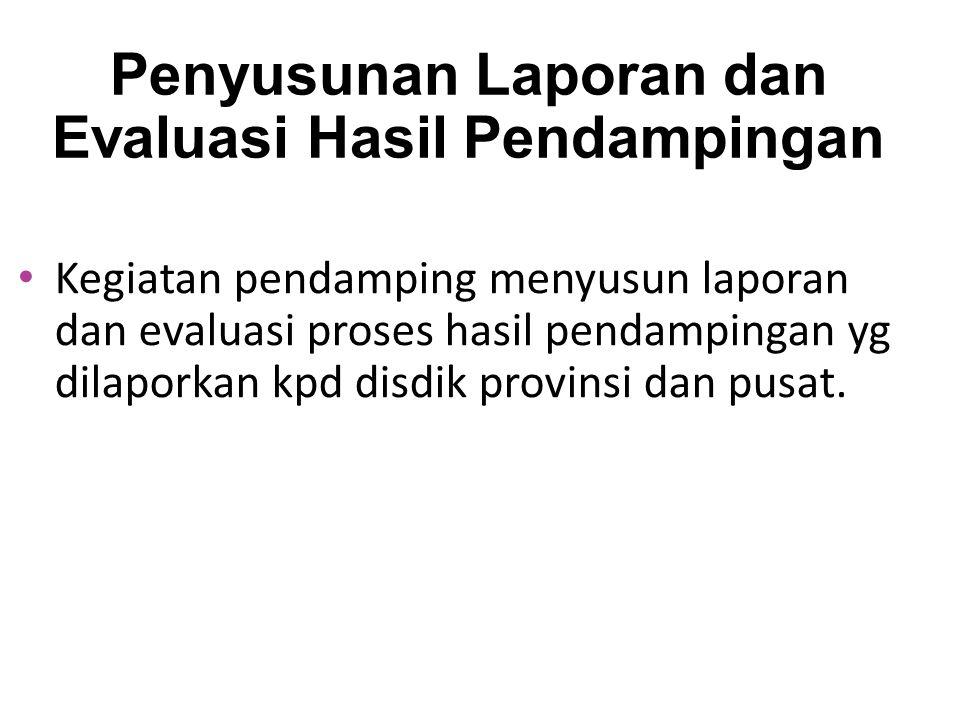 Penyusunan Laporan dan Evaluasi Hasil Pendampingan Kegiatan pendamping menyusun laporan dan evaluasi proses hasil pendampingan yg dilaporkan kpd disdik provinsi dan pusat.