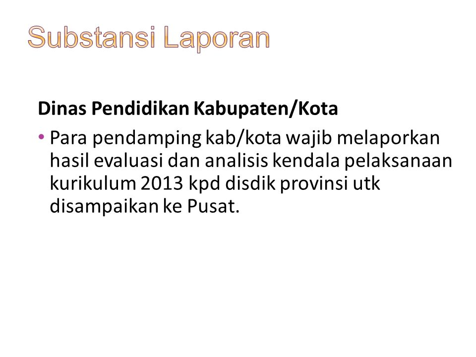 Dinas Pendidikan Kabupaten/Kota Para pendamping kab/kota wajib melaporkan hasil evaluasi dan analisis kendala pelaksanaan kurikulum 2013 kpd disdik pr