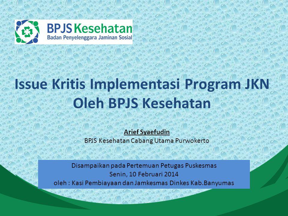 Arief Syaefudin BPJS Kesehatan Cabang Utama Purwokerto Issue Kritis Implementasi Program JKN Oleh BPJS Kesehatan Disampaikan pada Pertemuan Petugas Puskesmas Senin, 10 Februari 2014 oleh : Kasi Pembiayaan dan Jamkesmas Dinkes Kab.Banyumas