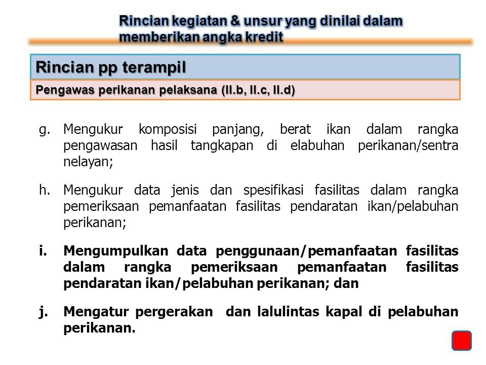Rincian pp terampil g.Mengukur komposisi panjang, berat ikan dalam rangka pengawasan hasil tangkapan di elabuhan perikanan/sentra nelayan; h.Mengukur