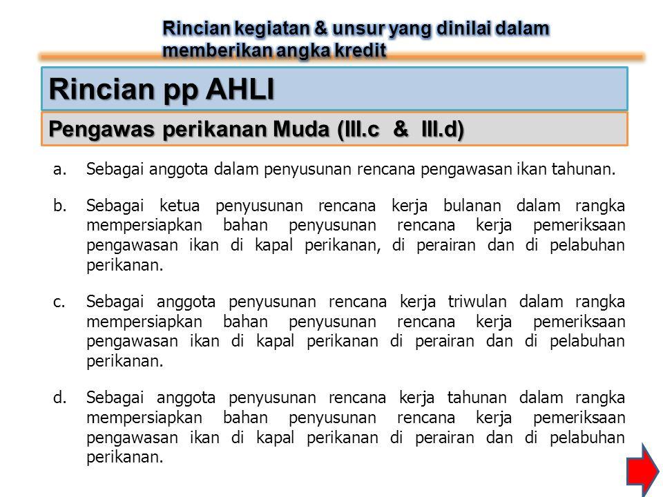 Rincian pp AHLI Pengawas perikanan Muda (III.c & III.d) a.Sebagai anggota dalam penyusunan rencana pengawasan ikan tahunan. b.Sebagai ketua penyusunan