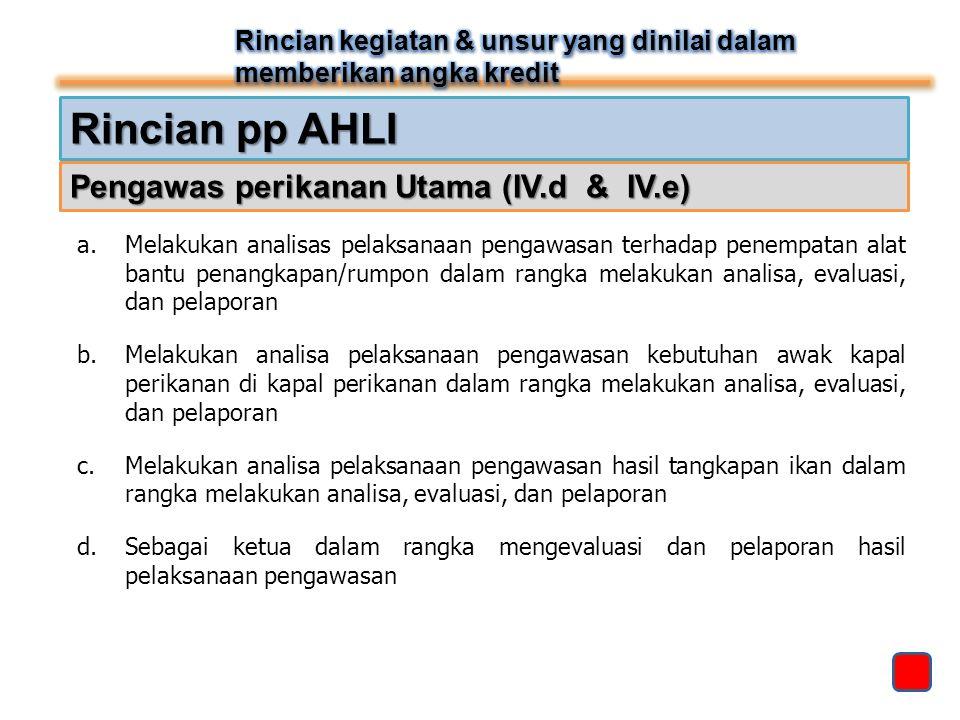 Rincian pp AHLI Pengawas perikanan Utama (IV.d & IV.e) a.Melakukan analisas pelaksanaan pengawasan terhadap penempatan alat bantu penangkapan/rumpon d