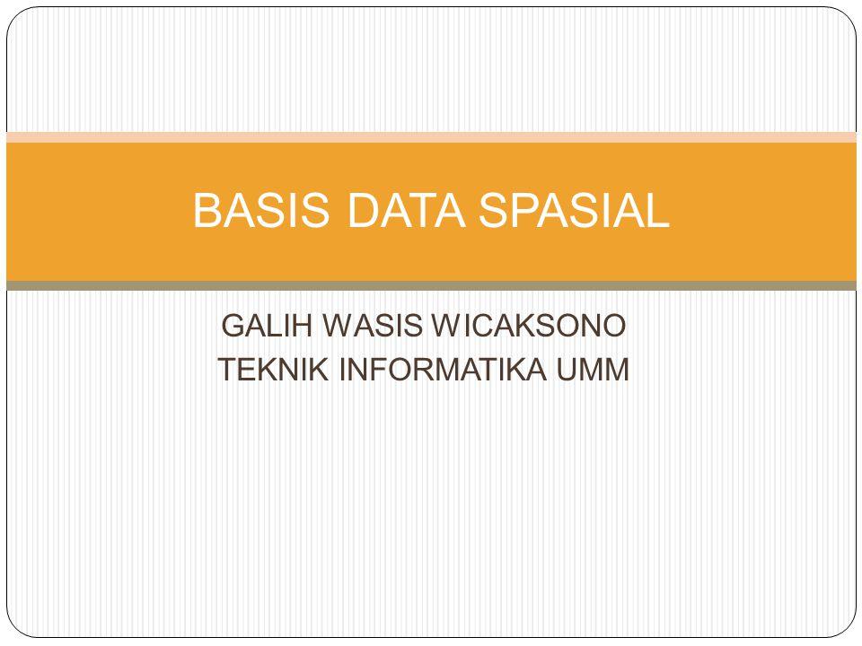 GALIH WASIS WICAKSONO TEKNIK INFORMATIKA UMM BASIS DATA SPASIAL
