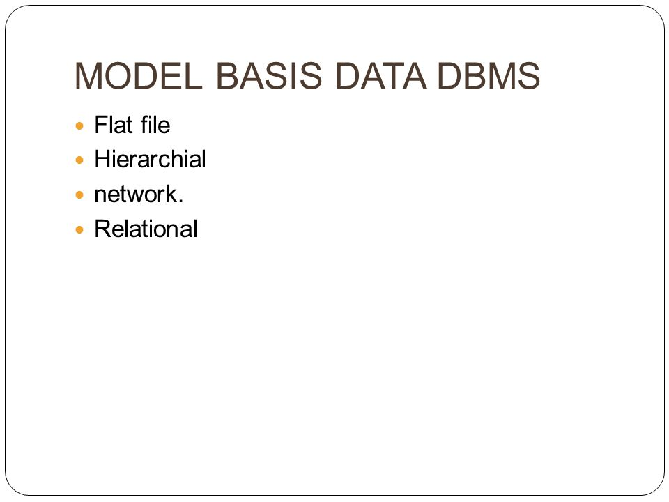 MODEL BASIS DATA DBMS Flat file Hierarchial network. Relational